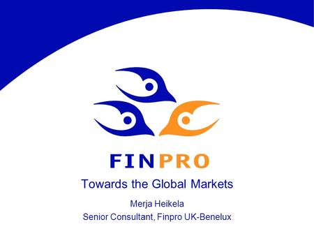 Towards the Global Markets Merja Heikela Senior Consultant, Finpro UK-Benelux.