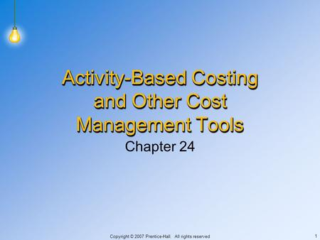 Copyright © 2007 Prentice-Hall. All rights reserved 1 Activity-Based Costing and Other Cost Management Tools Chapter 24.