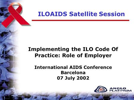 ILOAIDS Satellite Session Implementing the ILO Code Of Practice: Role of Employer International AIDS Conference Barcelona 07 July 2002.
