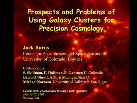 Prospects and Problems of Using Galaxy Clusters for Precision Cosmology Jack Burns Center for Astrophysics and Space Astronomy University of Colorado,