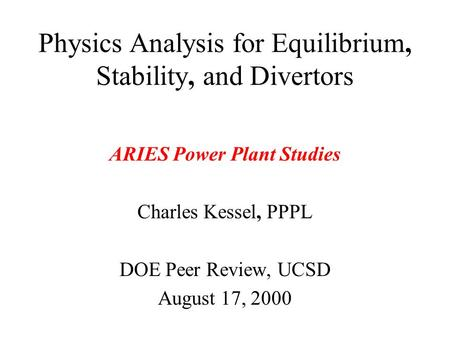 Physics Analysis for Equilibrium, Stability, and Divertors ARIES Power Plant Studies Charles Kessel, PPPL DOE Peer Review, UCSD August 17, 2000.