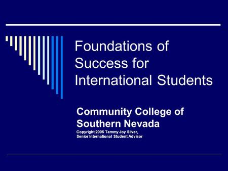 Foundations of Success for International Students Community College of Southern Nevada Copyright 2005 Tammy Joy Silver, Senior International Student Advisor.