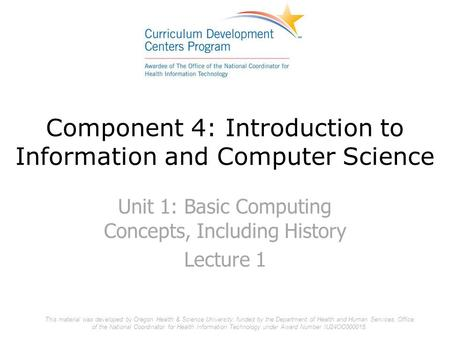 Component 4: Introduction to Information and Computer Science Unit 1: Basic Computing Concepts, Including History Lecture 1 This material was developed.