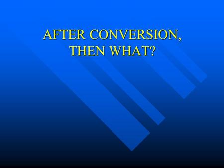 AFTER CONVERSION, THEN WHAT?. Our New Birth Consisted Of Having heard the gospel – Rom. 10:17 Having heard the gospel – Rom. 10:17 Having believed the.
