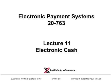 ELECTRONIC PAYMENT <strong>SYSTEMS</strong> 20-763 SPRING 2004 COPYRIGHT © 2004 MICHAEL I. SHAMOS Electronic Payment <strong>Systems</strong> 20-763 Lecture 11 Electronic Cash.