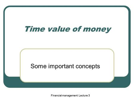 Financial management: Lecture 3 Time value of money Some important concepts.