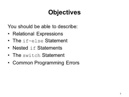 1 Objectives You should be able to describe: Relational Expressions The if-else Statement Nested if Statements The switch Statement Common Programming.