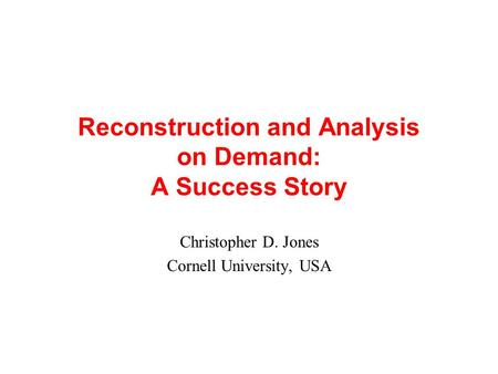 Reconstruction and Analysis on Demand: A Success Story Christopher D. Jones Cornell University, USA.