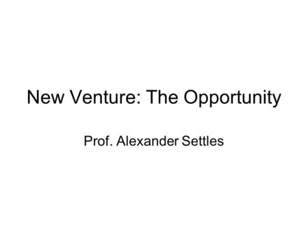 New Venture: The Opportunity Prof. Alexander Settles.