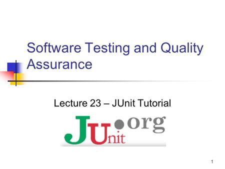 1 Software Testing and Quality Assurance Lecture 23 – JUnit Tutorial.