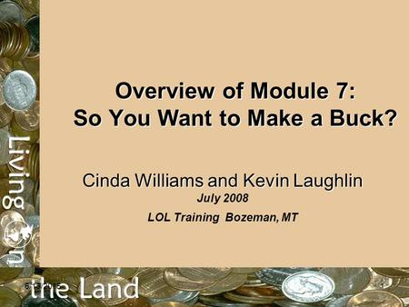 6/15/20151 Overview of Module 7: So You Want to Make a Buck? Cinda Williams and Kevin Laughlin Cinda Williams and Kevin Laughlin July 2008 LOL Training.