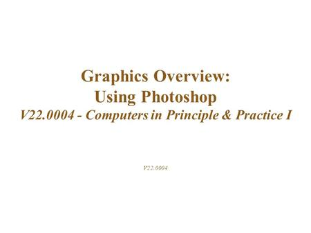 Graphics Overview: Using Photoshop V22.0004 - Computers in Principle & Practice I V22.0004.
