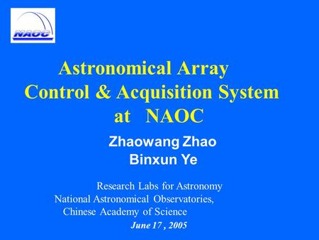 Astronomical Array Control & Acquisition System at NAOC Zhaowang Zhao Binxun Ye Research Labs for Astronomy National Astronomical Observatories, Chinese.