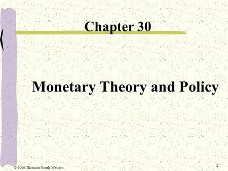 1 Monetary Theory and Policy Chapter 30 © 2006 Thomson/South-Western.