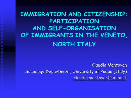 IMMIGRATION AND CITIZENSHIP: PARTICIPATION AND SELF-ORGANISATION OF IMMIGRANTS IN THE VENETO, NORTH ITALY Claudia Mantovan Sociology Department, University.
