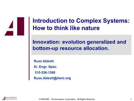 1 Introduction to Complex Systems: How to think like nature Russ Abbott Sr. Engr. Spec. 310-336-1398  1998-2007. The Aerospace Corporation.