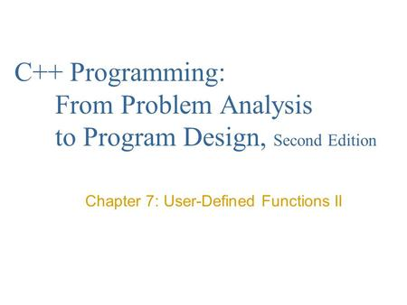C++ Programming: From Problem Analysis to Program Design, Second Edition Chapter 7: User-Defined Functions II.