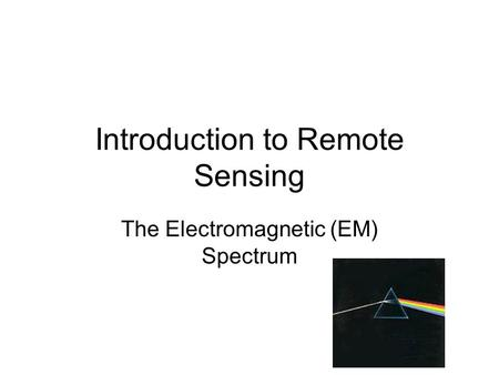 Introduction to Remote Sensing The Electromagnetic (EM) Spectrum.