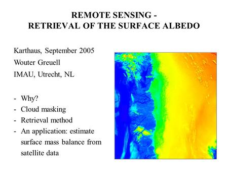 Karthaus, September 2005 Wouter Greuell IMAU, Utrecht, NL -Why? -Cloud masking -Retrieval method -An application: estimate surface mass balance from satellite.