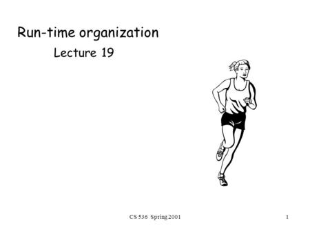 CS 536 Spring 20011 Run-time organization Lecture 19.
