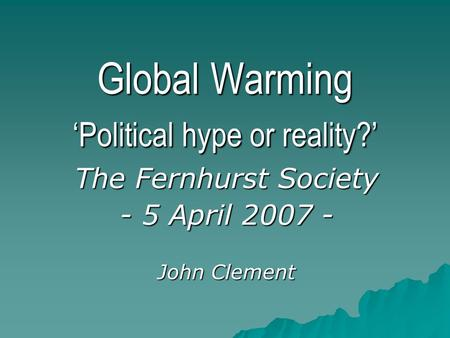 Global Warming 'Political hype or reality?' The Fernhurst Society - 5 April 2007 - John Clement.