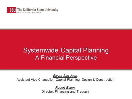 Systemwide Capital Planning A Financial Perspective Elvyra San Juan, Assistant Vice Chancellor, Capital Planning, Design & Construction Robert Eaton, Director,