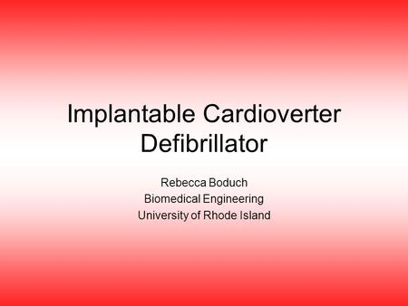 Implantable Cardioverter Defibrillator Rebecca Boduch Biomedical Engineering University of Rhode Island.