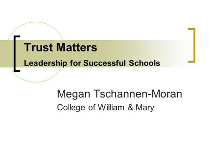 Trust Matters Leadership for Successful Schools Megan Tschannen-Moran College of William & Mary.