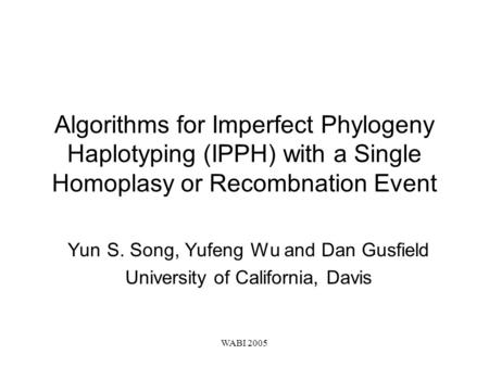 WABI 2005 Algorithms for Imperfect Phylogeny Haplotyping (IPPH) with a Single Homoplasy or Recombnation Event Yun S. Song, Yufeng Wu and Dan Gusfield University.