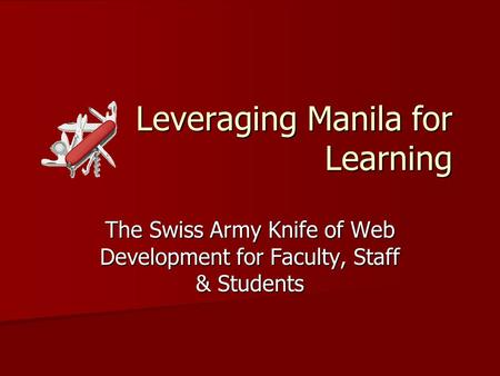 Leveraging Manila for Learning The Swiss Army Knife of Web Development for Faculty, Staff & Students.