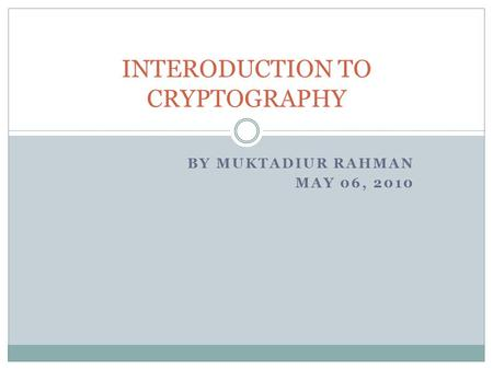 BY MUKTADIUR RAHMAN MAY 06, 2010 INTERODUCTION TO CRYPTOGRAPHY.