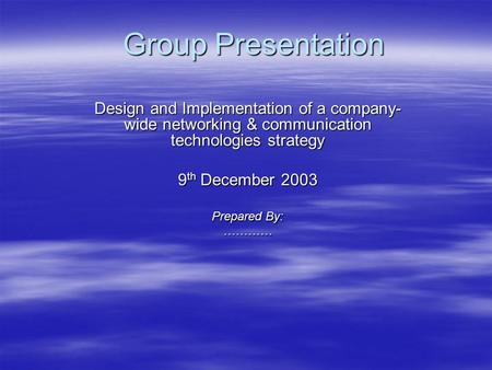 Group Presentation Design and Implementation of a company- wide networking & communication technologies strategy 9 th December 2003 Prepared By: …………
