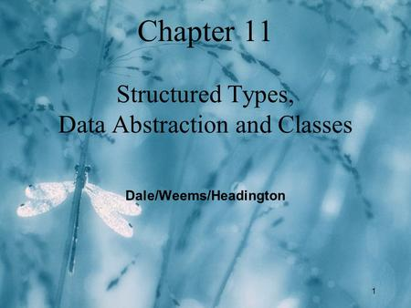 1 Chapter 11 Structured Types, Data Abstraction and Classes Dale/Weems/Headington.