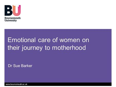 Www.bournemouth.ac.uk Emotional care of women on their journey to motherhood Dr Sue Barker.