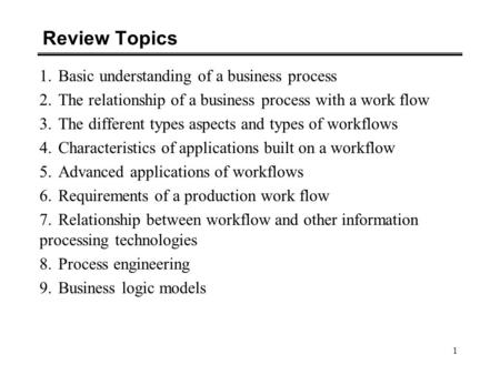 1 Review Topics 1.Basic understanding of a business process 2.The relationship of a business process with a work flow 3.The different types aspects and.