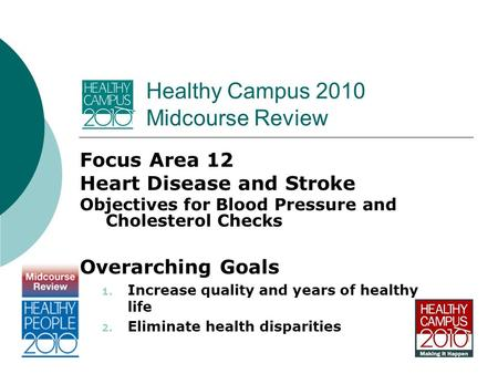 Healthy Campus 2010 Midcourse Review Focus Area 12 Heart Disease and Stroke Objectives for Blood Pressure and Cholesterol Checks Overarching Goals 1. Increase.