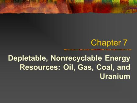 Chapter 7 Depletable, Nonrecyclable Energy Resources: Oil, Gas, Coal, and Uranium.