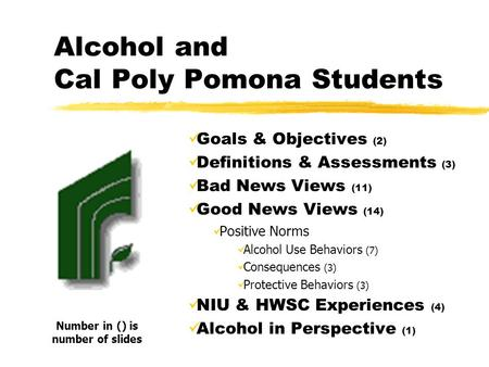 Alcohol and Cal Poly Pomona Students Goals & Objectives (2) Definitions & Assessments (3) Bad News Views (11) Good News Views (14) Positive Norms Alcohol.