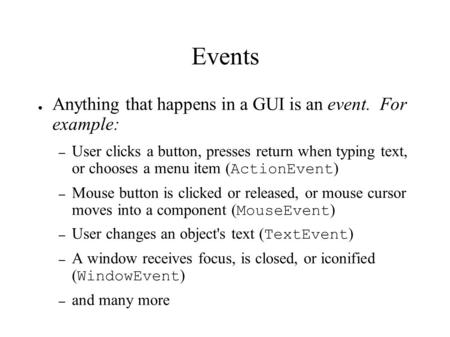 Events ● Anything that happens in a GUI is an event. For example: – User clicks a button, presses return when typing text, or chooses a menu item ( ActionEvent.