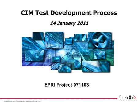 © 2010 EnerNex Corporation. All Rights Reserved. CIM Test Development Process EPRI Project 071103 14 January 2011.