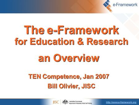 Thee-Framework for Education & Research The e-Framework for Education & Research an Overview TEN Competence, Jan 2007 Bill Olivier,