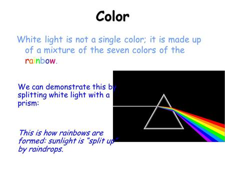 Color White light is not a single color; it is made up of a mixture of the seven colors of the rainbow. We can demonstrate this by splitting white light.
