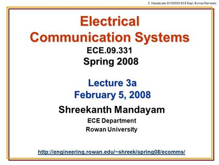 S. Mandayam/ ECOMMS/ECE Dept./Rowan University Electrical Communication Systems ECE.09.331 Spring 2008 Shreekanth Mandayam ECE Department Rowan University.