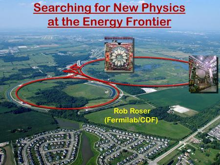 Searching for New Physics at the Energy Frontier Rob Roser (Fermilab/CDF) 1.
