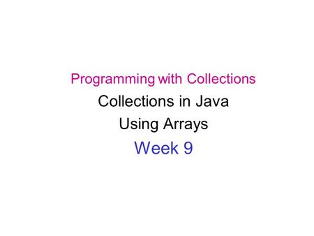 Programming with Collections Collections in Java Using Arrays Week 9.