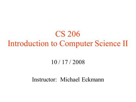 CS 206 Introduction to Computer Science II 10 / 17 / 2008 Instructor: Michael Eckmann.