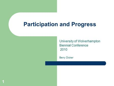 1 Participation and Progress University of Wolverhampton Biennial Conference 2010 Berry Dicker.