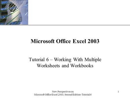 XP New Perspectives on Microsoft Office Excel 2003, Second Edition- Tutorial 6 1 Microsoft Office Excel 2003 Tutorial 6 – Working With Multiple Worksheets.