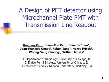 1 A Design of PET detector using Microchannel Plate PMT with Transmission Line Readout Heejong Kim 1, Chien-Min Kao 1, Chin-Tu Chen 1, Jean-Francois Genat.