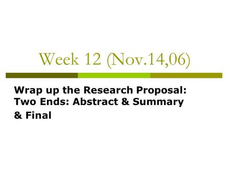 Week 12 (Nov.14,06) Wrap up the Research Proposal: Two Ends: Abstract & Summary & Final.